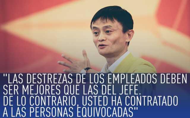 Jack Ma, las destrezas de los empleados deben ser mejores que las del jefe. de lo contrario usted ha contratado a las personas equivocadas