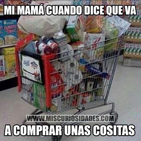 mi mamá cuando dice que va a comprar unas cositas