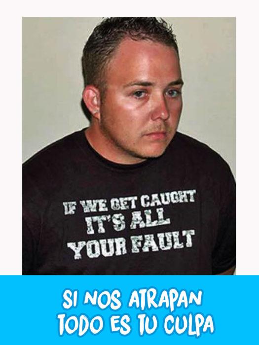 hombre arrestado con camiseta con la leyenda que dice si nos atrapan todo es tu culpa